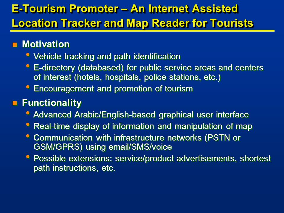 E-Tourism Promoter – An Internet Assisted Location Tracker and Map Reader for Tourists n Motivation Vehicle tracking and path identification E-directory (databased) for public service areas and centers of interest (hotels, hospitals, police stations, etc.) Encouragement and promotion of tourism n Functionality Advanced Arabic/English-based graphical user interface Real-time display of information and manipulation of map Communication with infrastructure networks (PSTN or GSM/GPRS) using email/SMS/voice Possible extensions: service/product advertisements, shortest path instructions, etc.