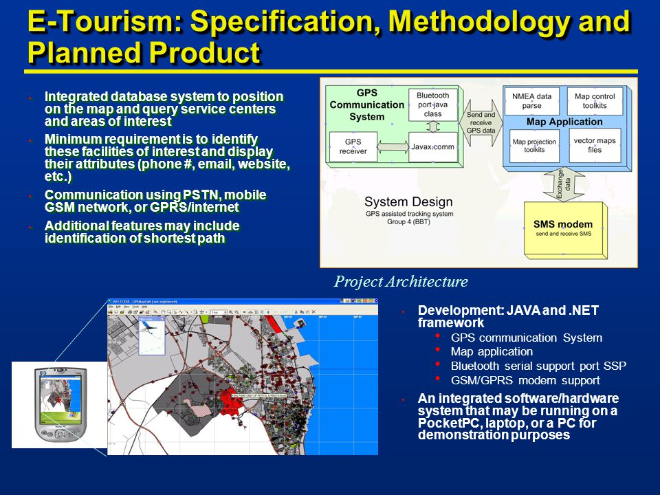 E-Tourism: Specification, Methodology and Planned Product Integrated database system to position on the map and query service centers and areas of interest Minimum requirement is to identify these facilities of interest and display their attributes (phone #, email, website, etc.) Communication using PSTN, mobile GSM network, or GPRS/internet Additional features may include identification of shortest path Integrated database system to position on the map and query service centers and areas of interest Minimum requirement is to identify these facilities of interest and display their attributes (phone #, email, website, etc.) Communication using PSTN, mobile GSM network, or GPRS/internet Additional features may include identification of shortest path Project Architecture Development: JAVA and.NET framework GPS communication System Map application Bluetooth serial support port SSP GSM/GPRS modem support An integrated software/hardware system that may be running on a PocketPC, laptop, or a PC for demonstration purposes