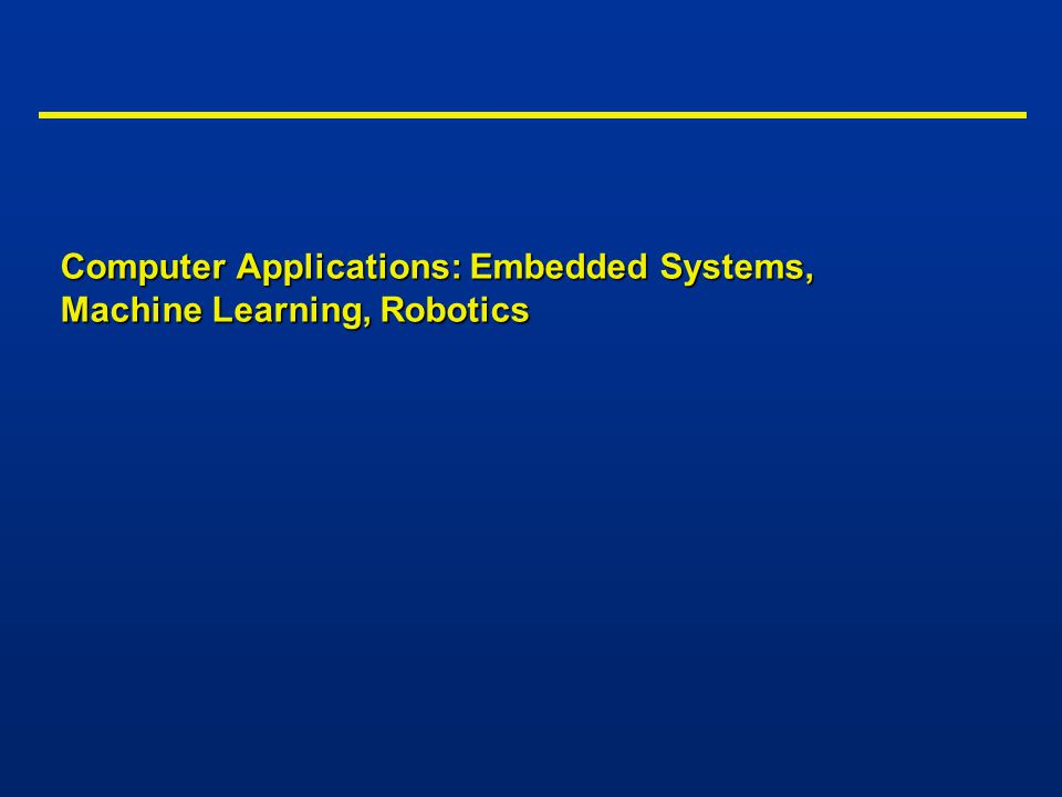 Computer Applications: Embedded Systems, Machine Learning, Robotics