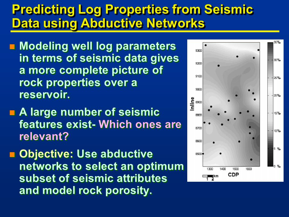 Predicting Log Properties from Seismic Data using Abductive Networks n Modeling well log parameters in terms of seismic data gives a more complete picture of rock properties over a reservoir.
