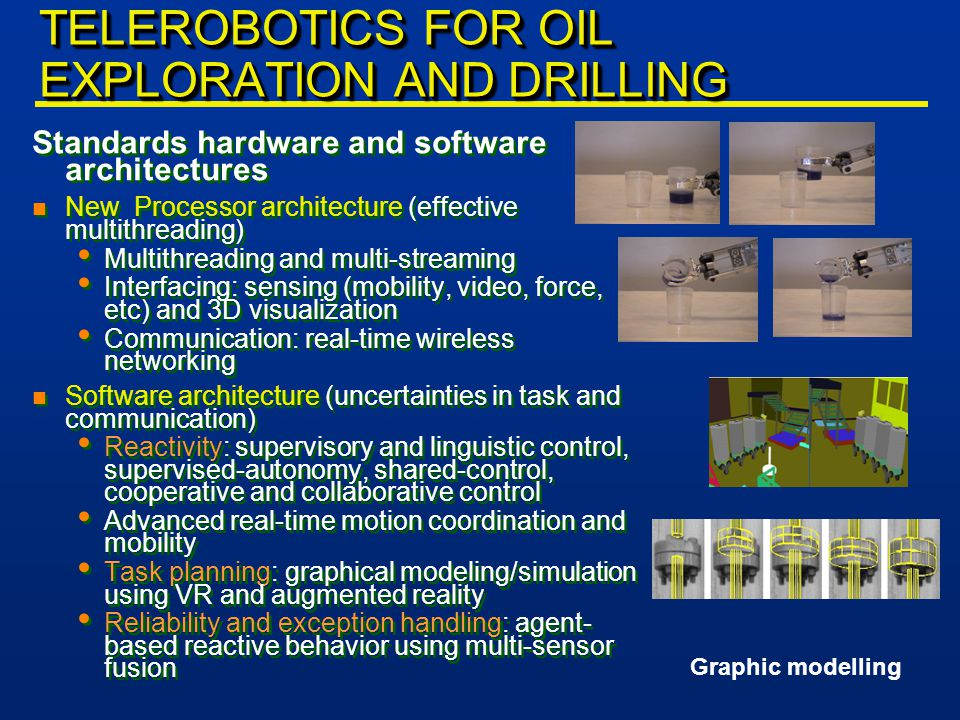 TELEROBOTICS FOR OIL EXPLORATION AND DRILLING Standards hardware and software architectures n New Processor architecture (effective multithreading) Multithreading and multi-streaming Interfacing: sensing (mobility, video, force, etc) and 3D visualization Communication: real-time wireless networking n Software architecture (uncertainties in task and communication) Reactivity: supervisory and linguistic control, supervised-autonomy, shared-control, cooperative and collaborative control Advanced real-time motion coordination and mobility Task planning: graphical modeling/simulation using VR and augmented reality Reliability and exception handling: agent- based reactive behavior using multi-sensor fusion Standards hardware and software architectures n New Processor architecture (effective multithreading) Multithreading and multi-streaming Interfacing: sensing (mobility, video, force, etc) and 3D visualization Communication: real-time wireless networking n Software architecture (uncertainties in task and communication) Reactivity: supervisory and linguistic control, supervised-autonomy, shared-control, cooperative and collaborative control Advanced real-time motion coordination and mobility Task planning: graphical modeling/simulation using VR and augmented reality Reliability and exception handling: agent- based reactive behavior using multi-sensor fusion Graphic modelling