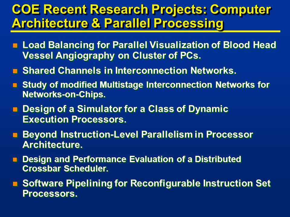 COE Recent Research Projects: Computer Architecture & Parallel Processing n Load Balancing for Parallel Visualization of Blood Head Vessel Angiography on Cluster of PCs.