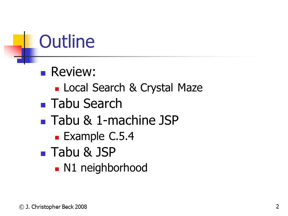 © J. Christopher Beck 2008 2 Outline Review: Local Search & Crystal Maze Tabu Search Tabu & 1-machine JSP Example C.5.4 Tabu & JSP N1 neighborhood