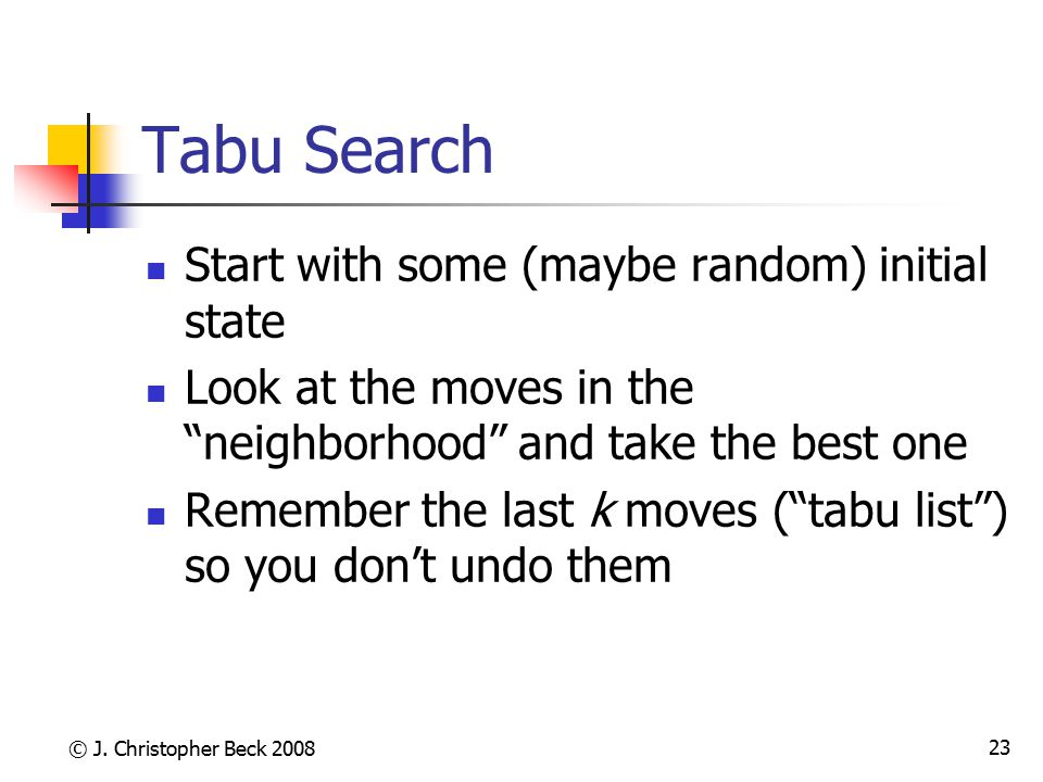 """© J. Christopher Beck 2008 23 Tabu Search Start with some (maybe random) initial state Look at the moves in the """"neighborhood"""" and take the best one R"""