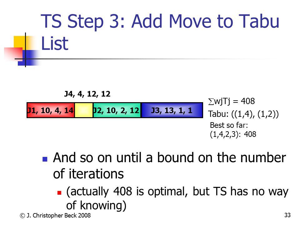 © J. Christopher Beck 2008 33 TS Step 3: Add Move to Tabu List Tabu: ((1,4), (1,2))  wjTj = 408 Best so far: (1,4,2,3): 408 J4, 4, 12, 12 J3, 13, 1,