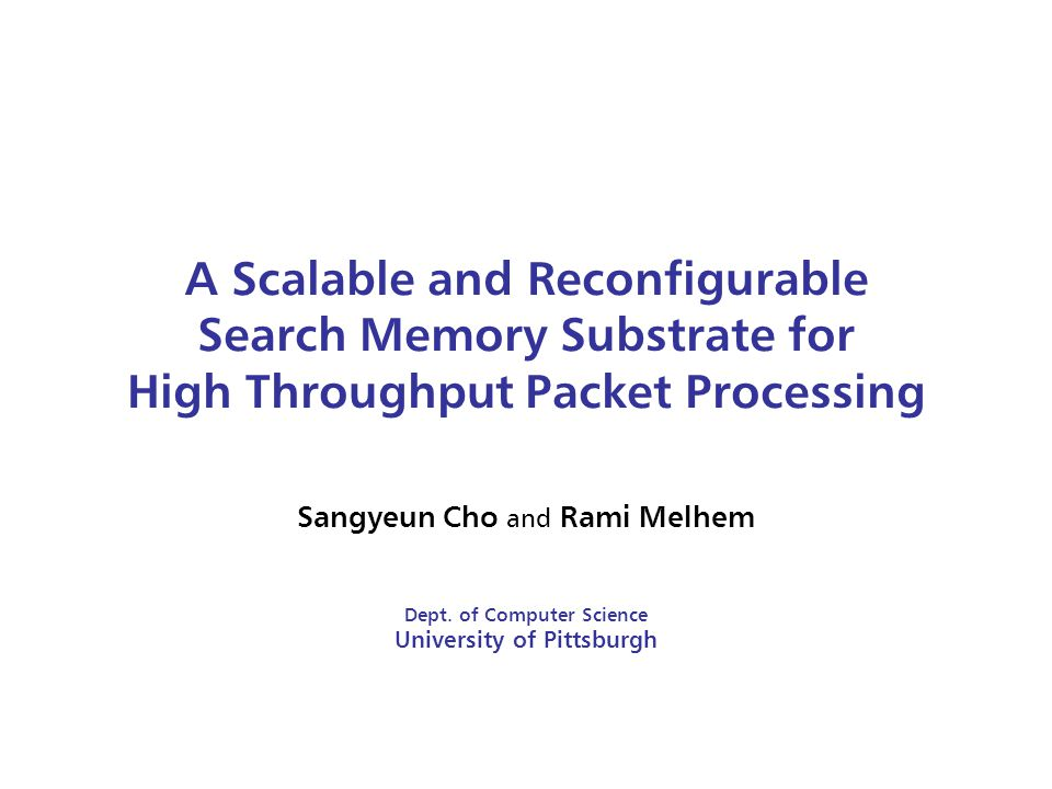 A Scalable and Reconfigurable Search Memory Substrate for High Throughput Packet Processing Sangyeun Cho and Rami Melhem Dept.