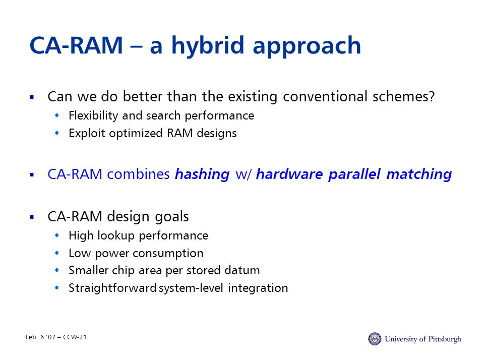 Feb. 6 '07 – CCW-21 CA-RAM – a hybrid approach  Can we do better than the existing conventional schemes? Flexibility and search performance Exploit o