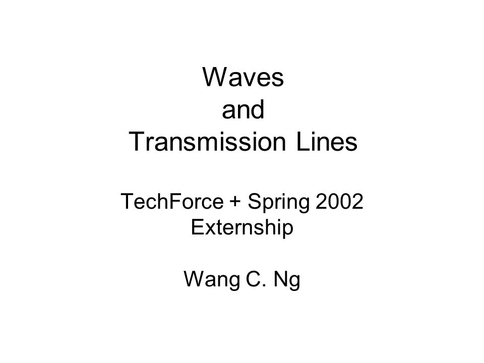 Waves and Transmission Lines TechForce + Spring 2002 Externship Wang C. Ng