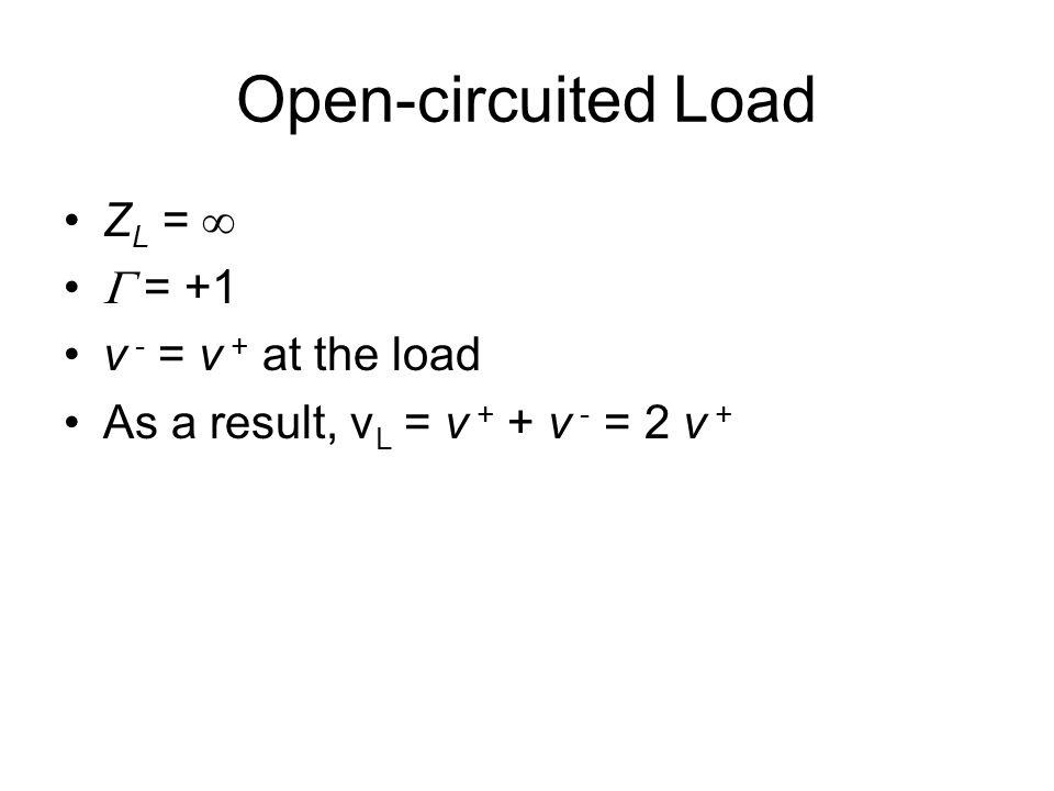 Open-circuited Load Z L =   = +1 v - = v + at the load As a result, v L = v + + v - = 2 v +