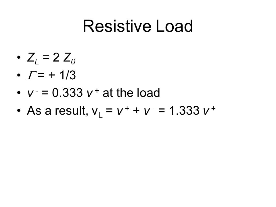 Resistive Load Z L = 2 Z 0  = + 1/3 v - = 0.333 v + at the load As a result, v L = v + + v - = 1.333 v +