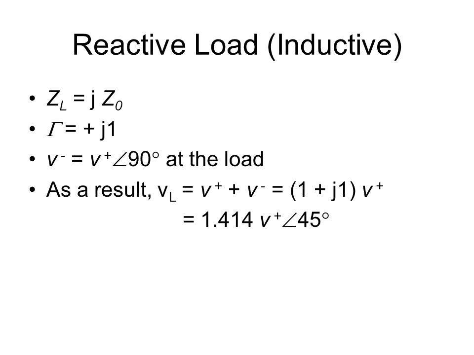 Reactive Load (Inductive) Z L = j Z 0  = + j1 v - = v +  90  at the load As a result, v L = v + + v - = (1 + j1) v + = 1.414 v +  45 