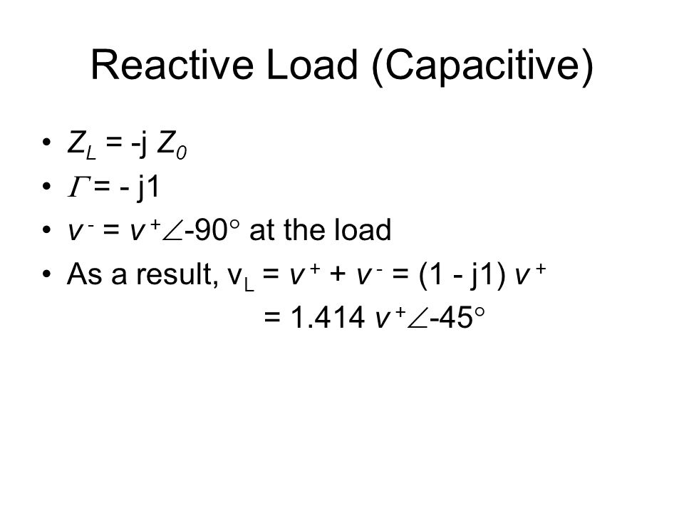 Reactive Load (Capacitive) Z L = -j Z 0  = - j1 v - = v +  -90  at the load As a result, v L = v + + v - = (1 - j1) v + = 1.414 v +  -45 