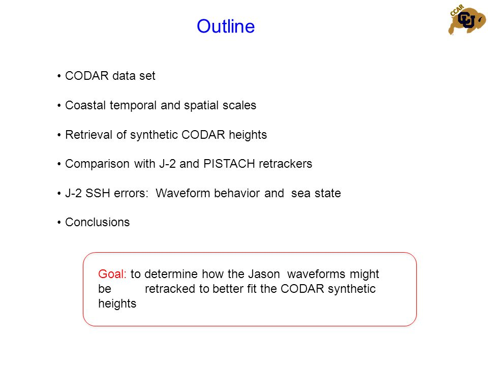 Outline CODAR data set Coastal temporal and spatial scales Retrieval of synthetic CODAR heights Comparison with J-2 and PISTACH retrackers J-2 SSH errors: Waveform behavior and sea state Conclusions Goal: to determine how the Jason waveforms might be retracked to better fit the CODAR synthetic heights