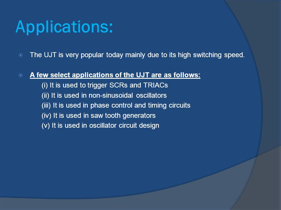 Applications:  The UJT is very popular today mainly due to its high switching speed.  A few select applications of the UJT are as follows: (i) It is