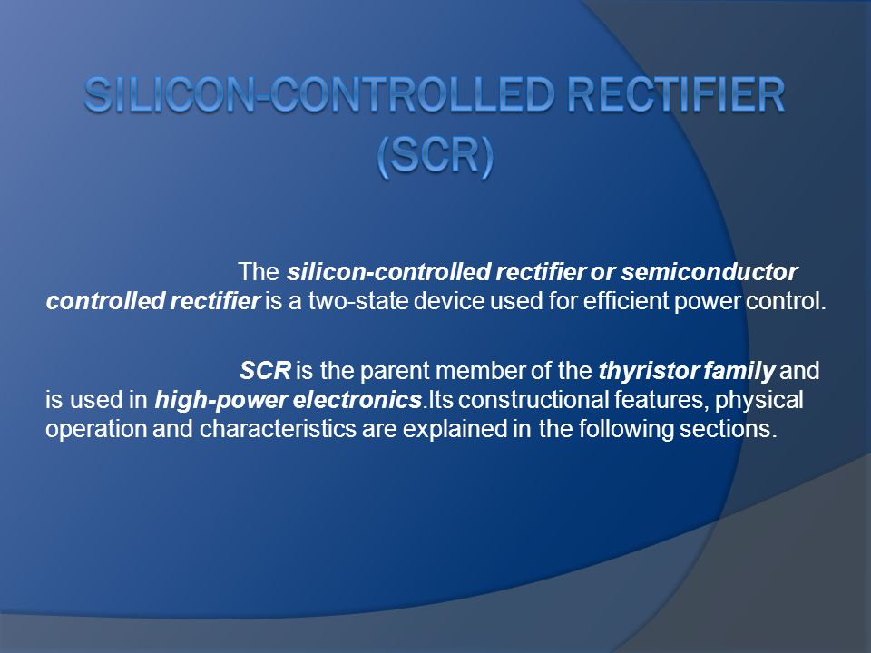 The silicon-controlled rectifier or semiconductor controlled rectifier is a two-state device used for efficient power control. SCR is the parent membe