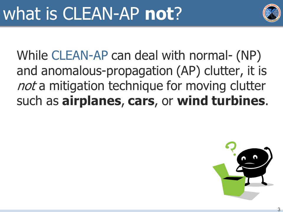 While CLEAN-AP can deal with normal- (NP) and anomalous-propagation (AP) clutter, it is not a mitigation technique for moving clutter such as airplanes, cars, or wind turbines.