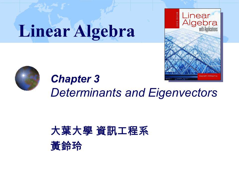 Chapter 3 Determinants and Eigenvectors 大葉大學 資訊工程系 黃鈴玲 Linear Algebra
