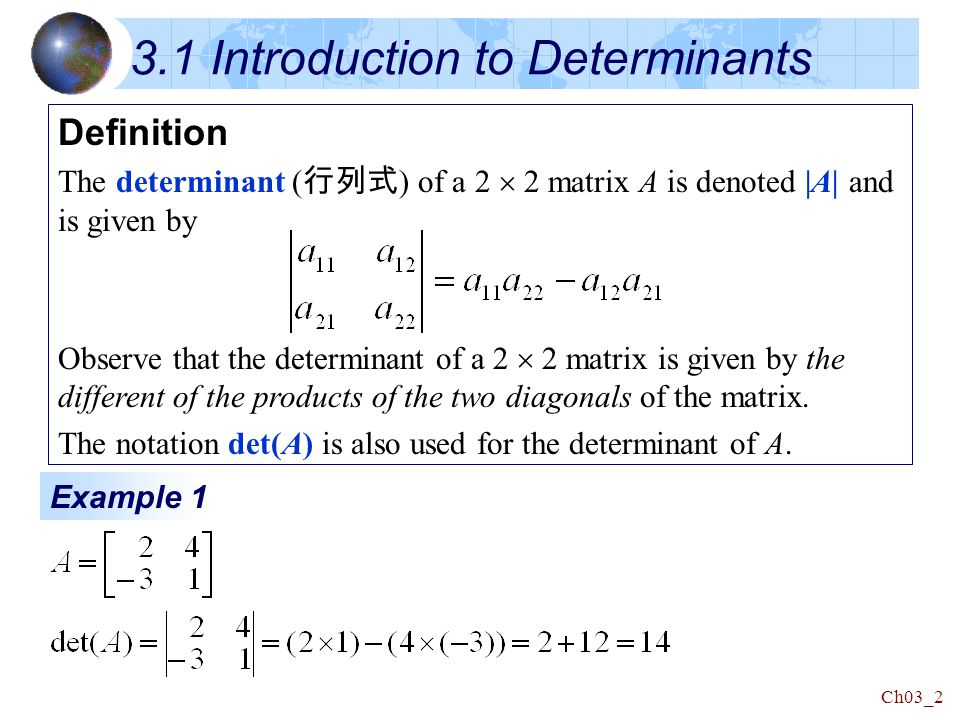 Ch03_2 3.1 Introduction to Determinants Definition The determinant ( 行列式 ) of a 2  2 matrix A is denoted |A| and is given by Observe that the determinant of a 2  2 matrix is given by the different of the products of the two diagonals of the matrix.