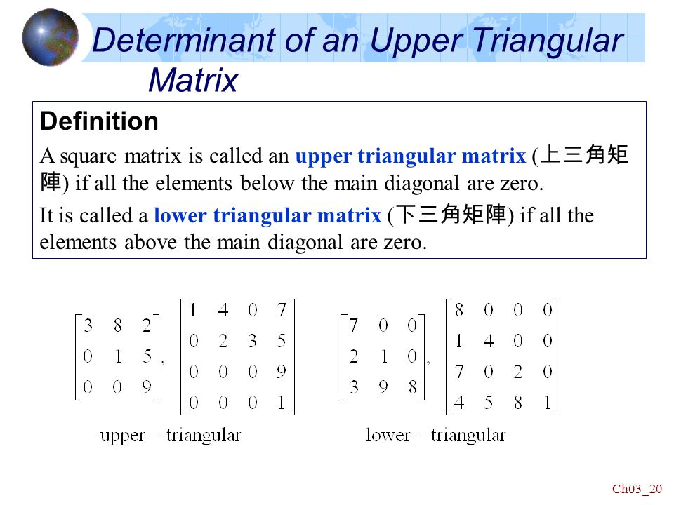 Ch03_20 Determinant of an Upper Triangular Matrix Definition A square matrix is called an upper triangular matrix ( 上三角矩 陣 ) if all the elements below the main diagonal are zero.