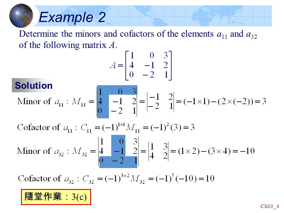 Ch03_4 Example 2 Solution Determine the minors and cofactors of the elements a 11 and a 32 of the following matrix A.
