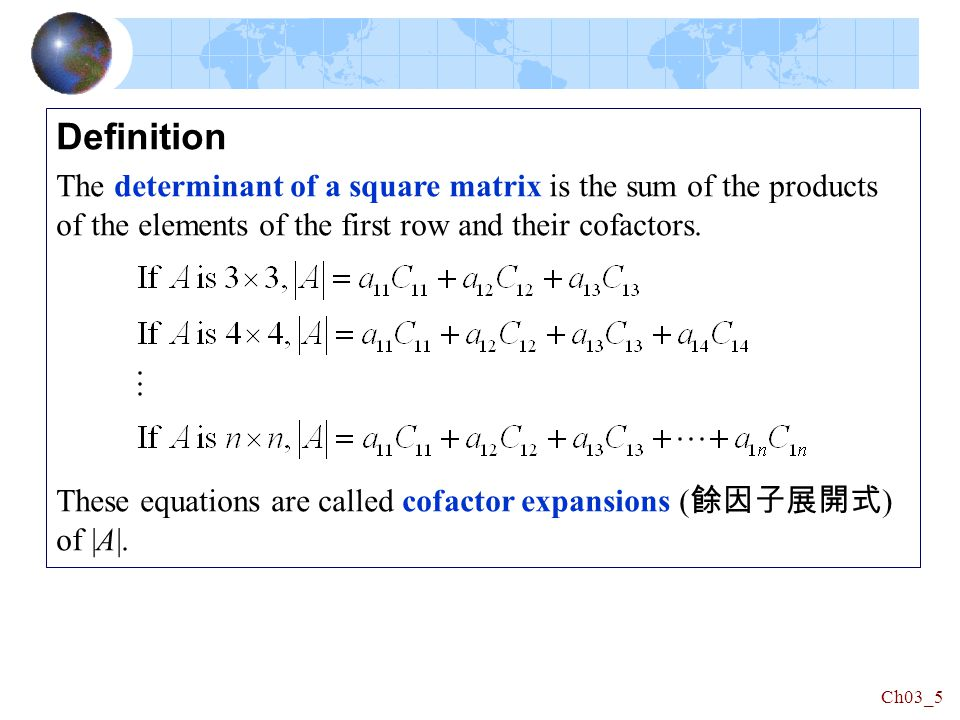 Ch03_5 Definition The determinant of a square matrix is the sum of the products of the elements of the first row and their cofactors.