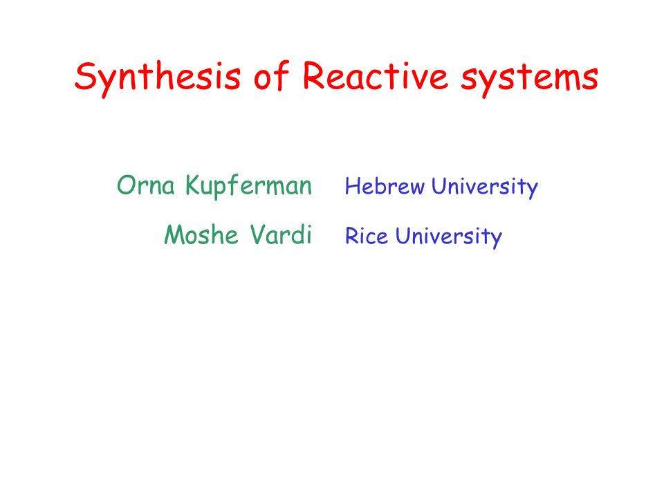 Synthesis of Reactive systems Orna Kupferman Hebrew University Moshe Vardi Rice University