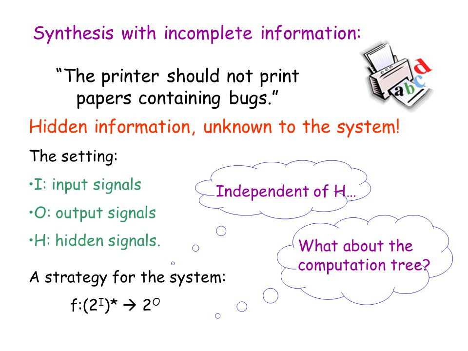 Synthesis with incomplete information: The printer should not print papers containing bugs. Hidden information, unknown to the system.