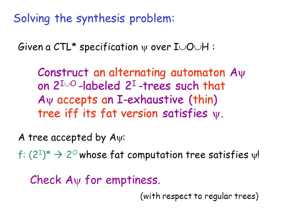 Solving the synthesis problem: Construct an alternating automaton A  on 2 I  O -labeled 2 I -trees such that A  accepts an I-exhaustive (thin) tree