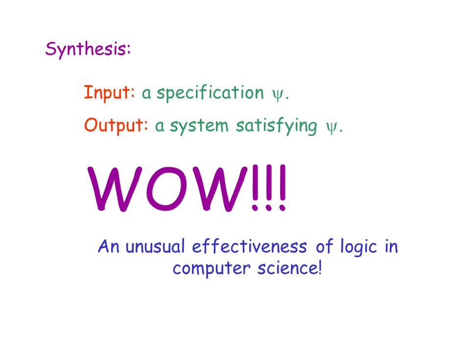 Synthesis: Input: a specification . Output: a system satisfying . WOW!!! An unusual effectiveness of logic in computer science!