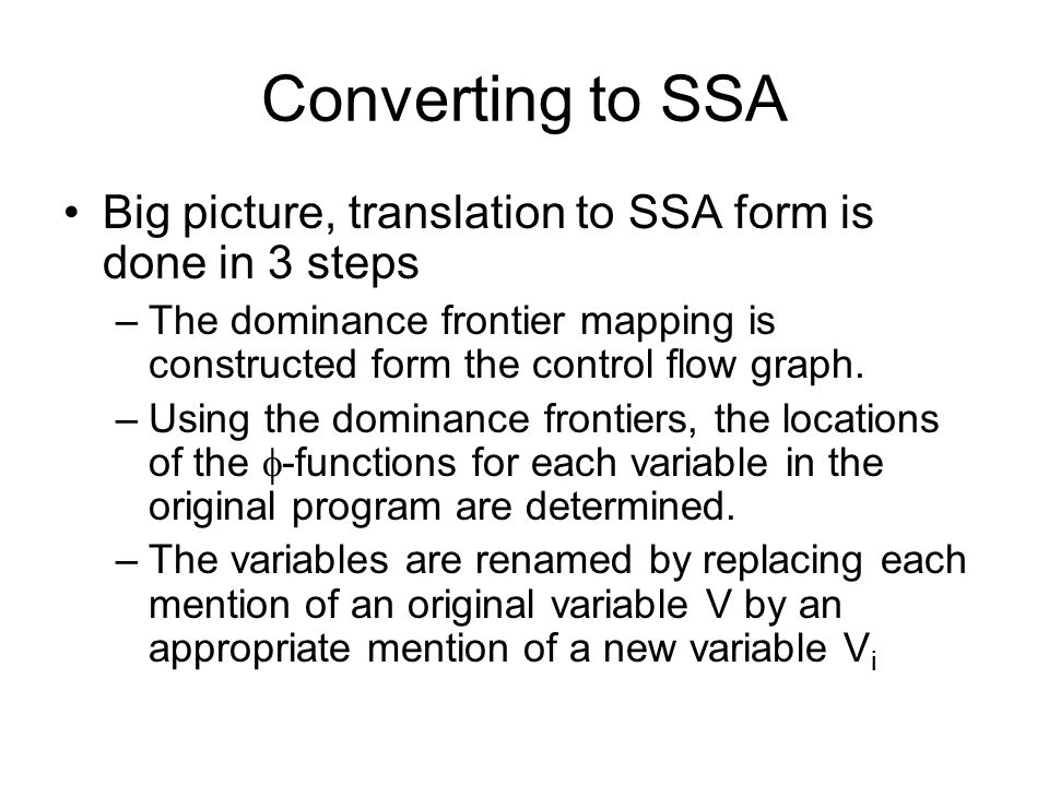 Converting to SSA Big picture, translation to SSA form is done in 3 steps –The dominance frontier mapping is constructed form the control flow graph.