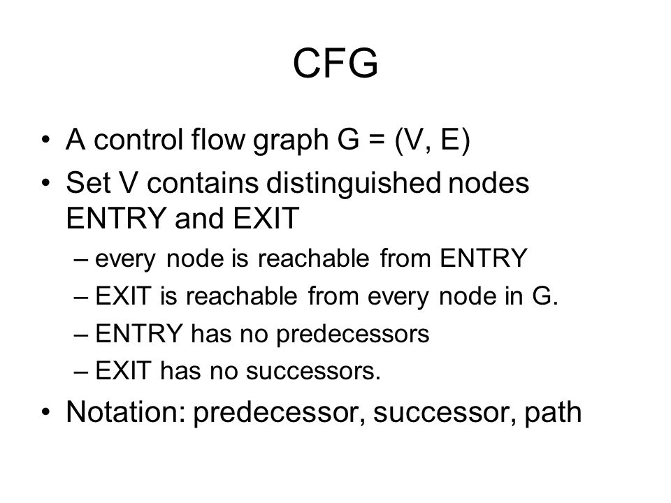CFG A control flow graph G = (V, E) Set V contains distinguished nodes ENTRY and EXIT –every node is reachable from ENTRY –EXIT is reachable from ever