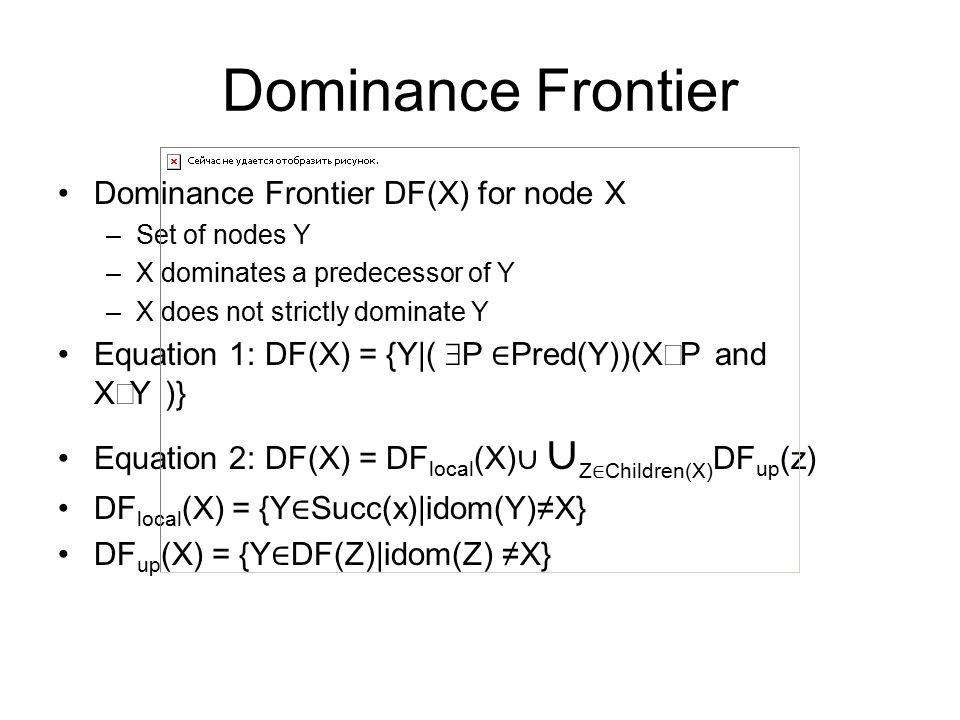 Dominance Frontier Dominance Frontier DF(X) for node X –Set of nodes Y –X dominates a predecessor of Y –X does not strictly dominate Y Equation 1: DF(