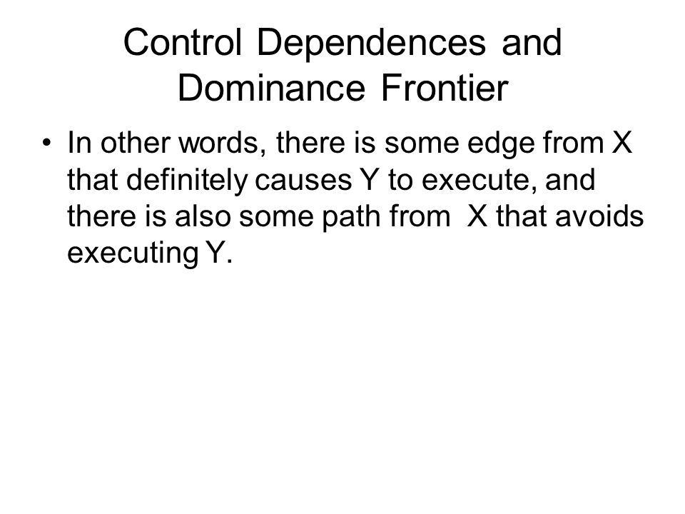 Control Dependences and Dominance Frontier In other words, there is some edge from X that definitely causes Y to execute, and there is also some path