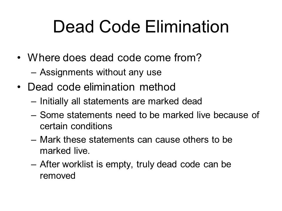 Dead Code Elimination Where does dead code come from? –Assignments without any use Dead code elimination method –Initially all statements are marked d