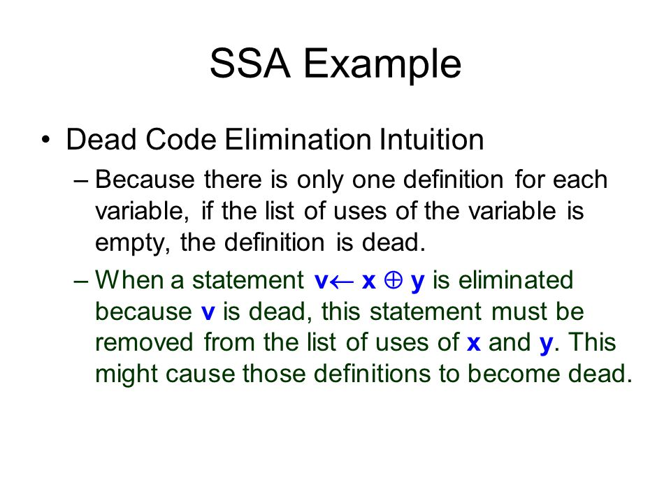 SSA Example Dead Code Elimination Intuition –Because there is only one definition for each variable, if the list of uses of the variable is empty, the