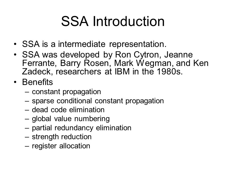 SSA Introduction SSA is a intermediate representation. SSA was developed by Ron Cytron, Jeanne Ferrante, Barry Rosen, Mark Wegman, and Ken Zadeck, res