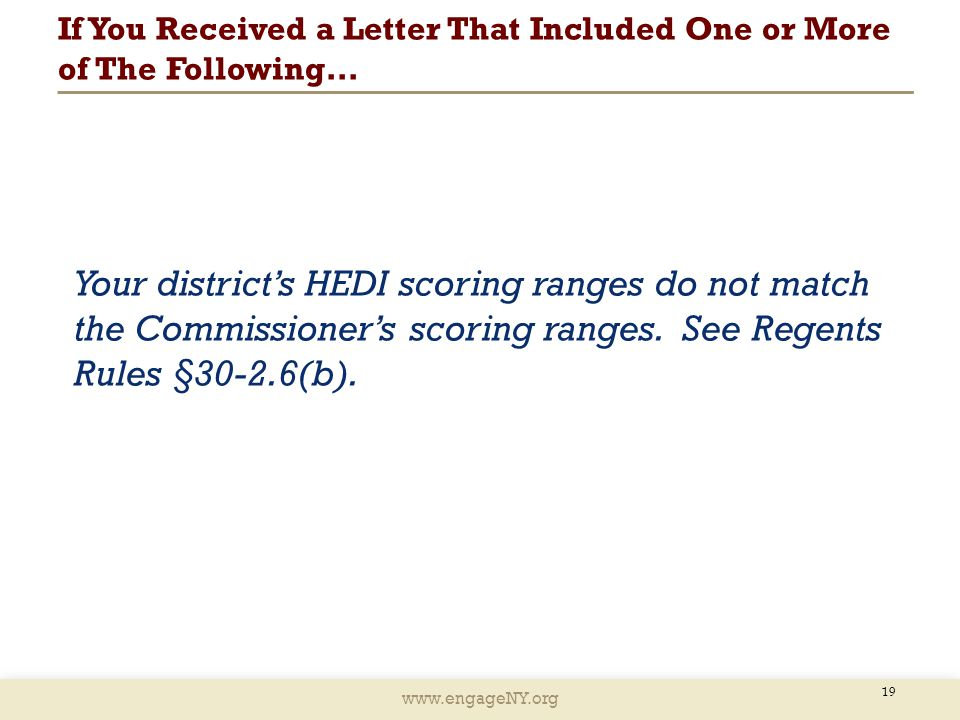 www.engageNY.org If You Received a Letter That Included One or More of The Following… 19 Your district's HEDI scoring ranges do not match the Commissioner's scoring ranges.