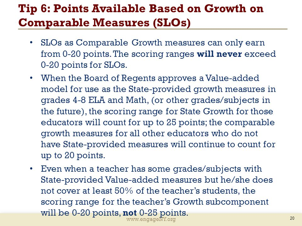 www.engageNY.org Tip 6: Points Available Based on Growth on Comparable Measures (SLOs) 20 SLOs as Comparable Growth measures can only earn from 0-20 points.