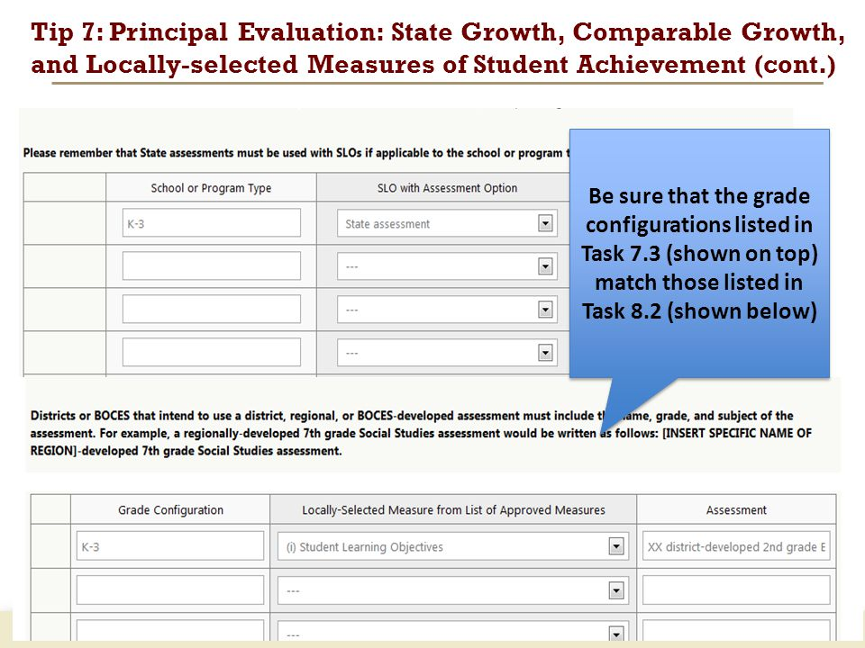 www.engageNY.org Tip 7: Principal Evaluation: State Growth, Comparable Growth, and Locally-selected Measures of Student Achievement (cont.) 23 Be sure that the grade configurations listed in Task 7.3 (shown on top) match those listed in Task 8.2 (shown below)