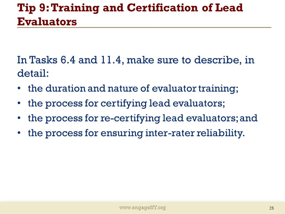 www.engageNY.org Tip 9: Training and Certification of Lead Evaluators In Tasks 6.4 and 11.4, make sure to describe, in detail: the duration and nature of evaluator training; the process for certifying lead evaluators; the process for re-certifying lead evaluators; and the process for ensuring inter-rater reliability.