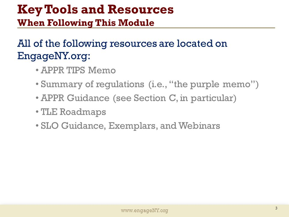 www.engageNY.org Key Tools and Resources When Following This Module All of the following resources are located on EngageNY.org: APPR TIPS Memo Summary of regulations (i.e., the purple memo ) APPR Guidance (see Section C, in particular) TLE Roadmaps SLO Guidance, Exemplars, and Webinars 3
