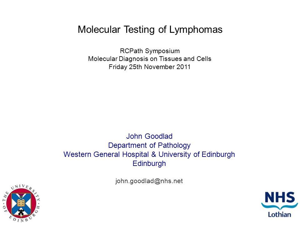 Molecular Testing of Lymphomas John Goodlad Department of Pathology Western General Hospital & University of Edinburgh Edinburgh john.goodlad@nhs.net RCPath Symposium Molecular Diagnosis on Tissues and Cells Friday 25th November 2011