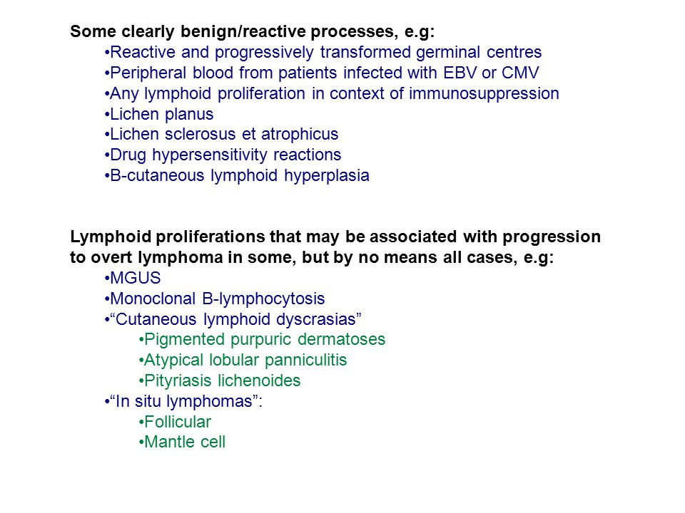 Some clearly benign/reactive processes, e.g: Reactive and progressively transformed germinal centres Peripheral blood from patients infected with EBV or CMV Any lymphoid proliferation in context of immunosuppression Lichen planus Lichen sclerosus et atrophicus Drug hypersensitivity reactions B-cutaneous lymphoid hyperplasia Lymphoid proliferations that may be associated with progression to overt lymphoma in some, but by no means all cases, e.g: MGUS Monoclonal B-lymphocytosis Cutaneous lymphoid dyscrasias Pigmented purpuric dermatoses Atypical lobular panniculitis Pityriasis lichenoides In situ lymphomas : Follicular Mantle cell