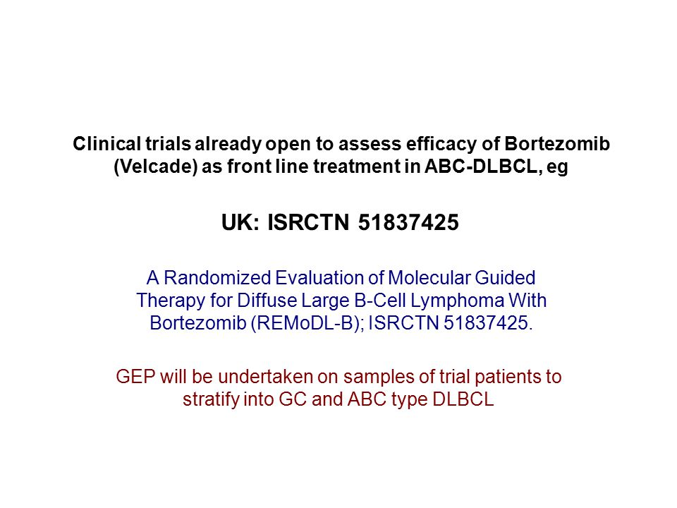 Clinical trials already open to assess efficacy of Bortezomib (Velcade) as front line treatment in ABC-DLBCL, eg UK: ISRCTN 51837425 A Randomized Evaluation of Molecular Guided Therapy for Diffuse Large B-Cell Lymphoma With Bortezomib (REMoDL-B); ISRCTN 51837425.