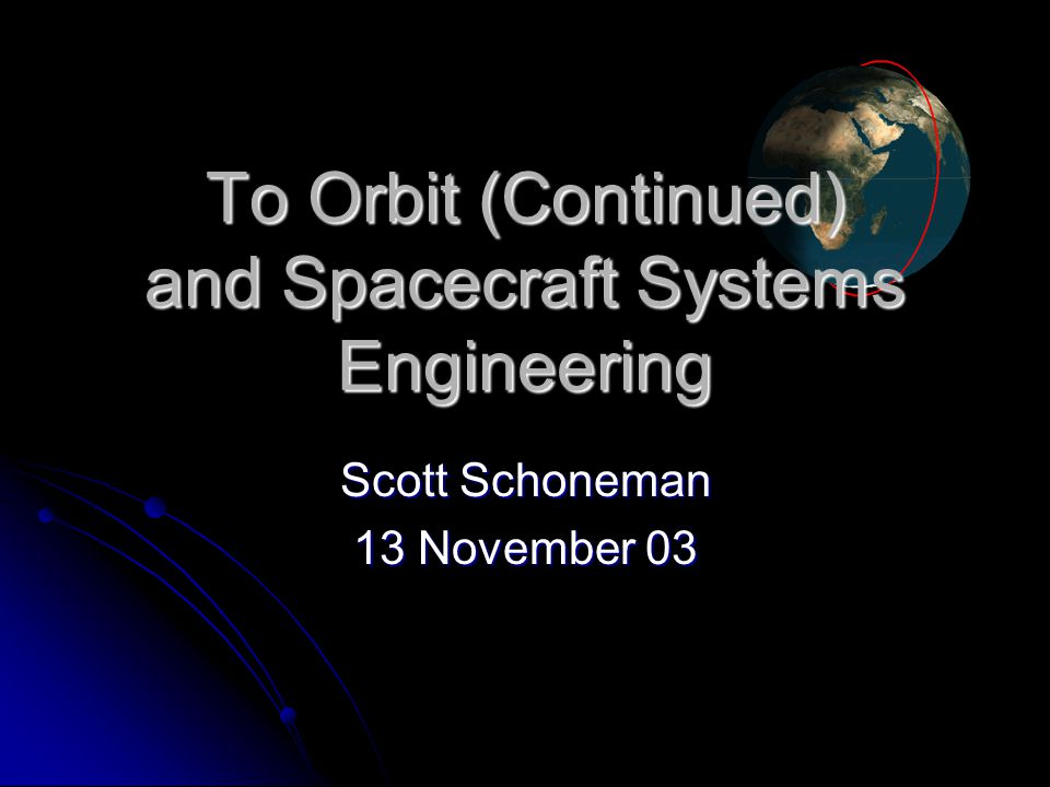 To Orbit (Continued) and Spacecraft Systems Engineering Scott Schoneman 13 November 03