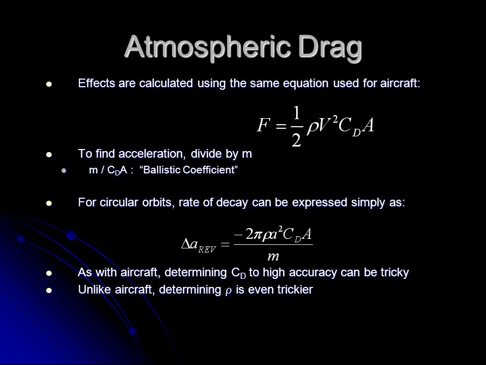 Atmospheric Drag Effects are calculated using the same equation used for aircraft: Effects are calculated using the same equation used for aircraft: To find acceleration, divide by m To find acceleration, divide by m m / C D A : Ballistic Coefficient m / C D A : Ballistic Coefficient For circular orbits, rate of decay can be expressed simply as: For circular orbits, rate of decay can be expressed simply as: As with aircraft, determining C D to high accuracy can be tricky As with aircraft, determining C D to high accuracy can be tricky Unlike aircraft, determining  is even trickier Unlike aircraft, determining  is even trickier