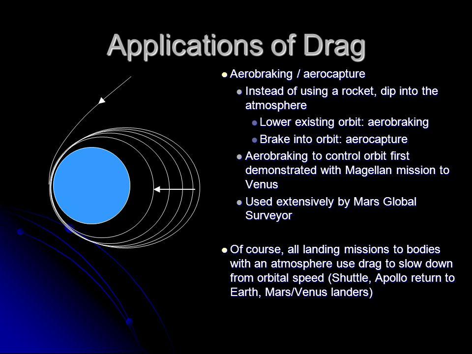 Applications of Drag Aerobraking / aerocapture Aerobraking / aerocapture Instead of using a rocket, dip into the atmosphere Instead of using a rocket,