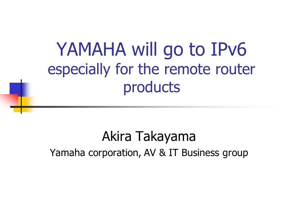 YAMAHA will go to IPv6 especially for the remote router products Akira Takayama Yamaha corporation, AV & IT Business group