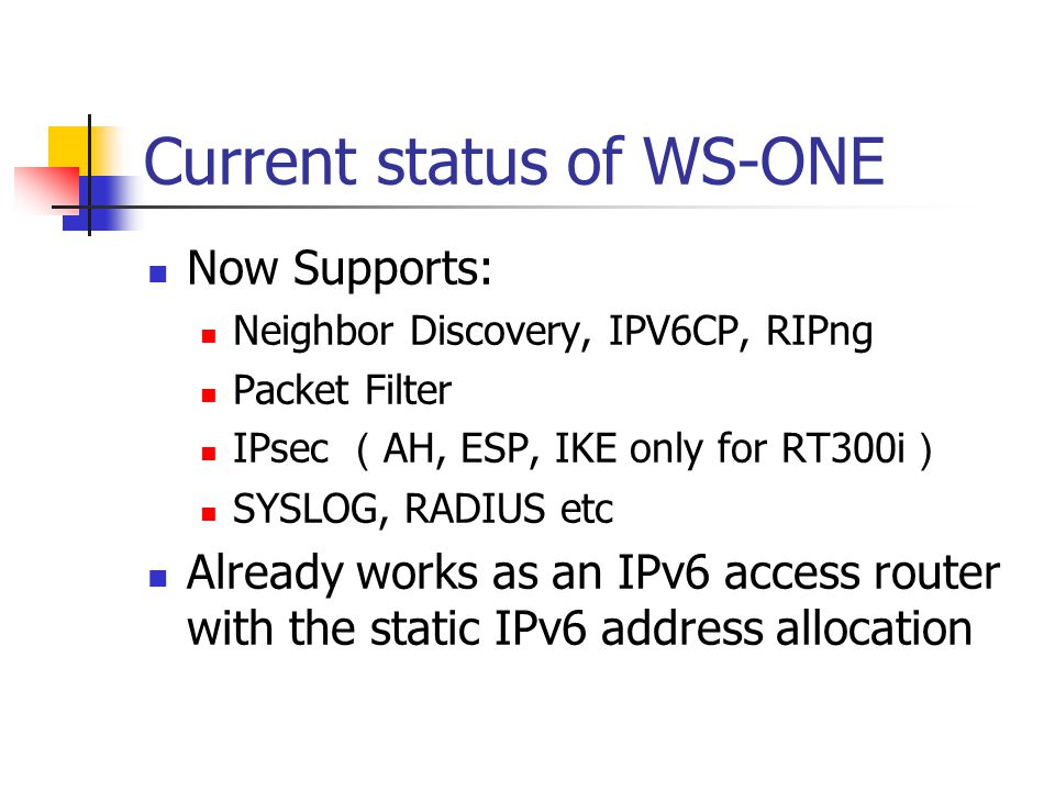 Current status of WS-ONE Now Supports: Neighbor Discovery, IPV6CP, RIPng Packet Filter IPsec ( AH, ESP, IKE only for RT300i ) SYSLOG, RADIUS etc Already works as an IPv6 access router with the static IPv6 address allocation