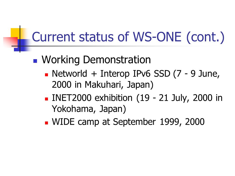 Current status of WS-ONE (cont.) Working Demonstration Networld + Interop IPv6 SSD (7 - 9 June, 2000 in Makuhari, Japan) INET2000 exhibition (19 - 21